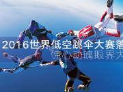 惊心动魄眼界大开 2016世界低空跳伞大赛落幕