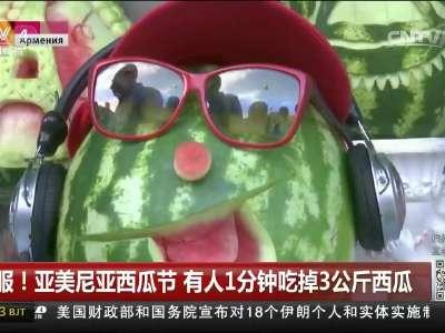 [视频]佩服!亚美尼亚西瓜节 有人1分钟吃掉3公斤西瓜