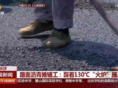 """长沙路面沥青摊铺工:踩着130°C""""火炉""""施工"""