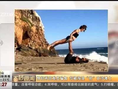 """[视频]情侣秀高难度瑜伽 却被海浪""""拍""""在沙滩上"""