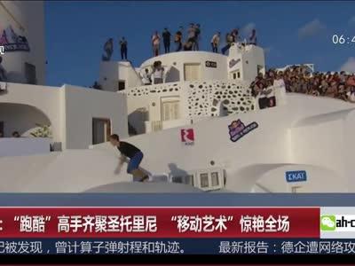 """[视频]""""跑酷""""高手齐聚圣托里尼""""移动艺术""""惊艳全场"""