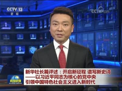 [视频]新华社长篇评述:开启新征程 谱写新史诗——以习近平同志为核心的党中央引领中国特色社会主义进入新时代