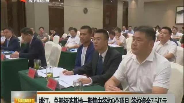 桃江:总部经济基地一期集中签约9个项目 签约资金7.5亿元