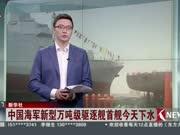 中国海军新型万吨级驱逐舰首舰今天下水