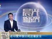 中国驻印度使馆提醒:在印度中国公民注意安全
