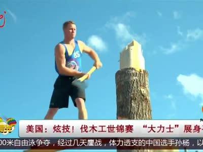 """[视频]美国:炫技!伐木工世锦赛 """"大力士""""展身手"""
