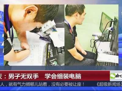 [视频]重庆:男子无双手 学会组装电脑
