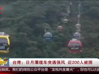 [视频]台湾:日月潭缆车突遇强风 近200人被困
