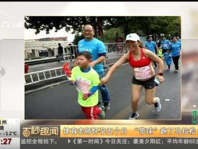 """[视频]杭州:体育老师怀孕五个月 """"带球""""跑了马拉松"""