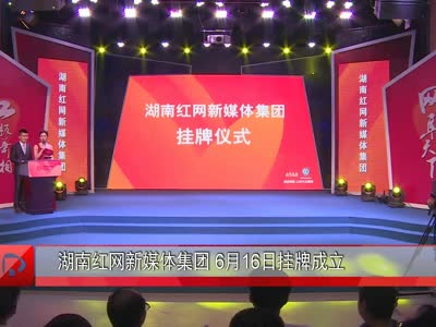 湖南红网新媒体集团6月16日挂牌成立