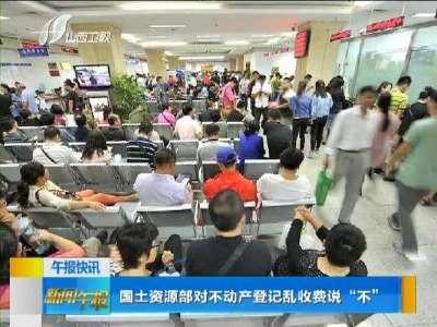 """[视频]国土资源部对不动产登记乱收费说""""不"""""""