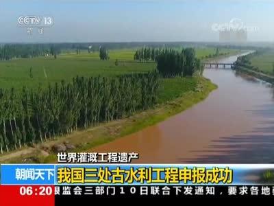 [视频]世界灌溉工程遗产:我国三处古水利工程申报成功