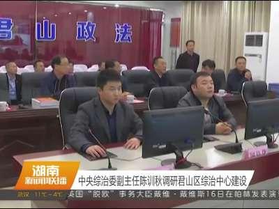 中央综治委副主任陈训秋调研君山区综治中心建设