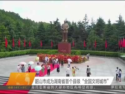 """韶山市成为湖南省首个县级""""全国文明城市"""""""