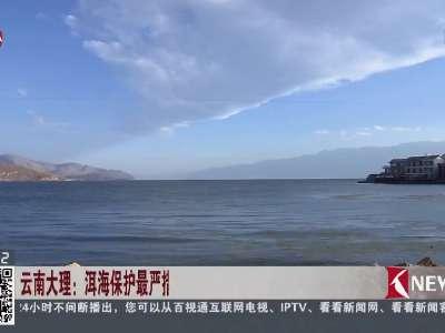 [视频]云南大理:洱海保护最严措施公布 核心区餐饮客栈一律停业核查