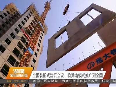 全国装配式建筑会议:将湖南模式推广到全国