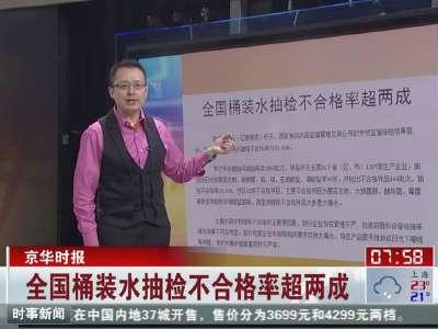 京华时报:全国桶装水抽检不合格率超两成